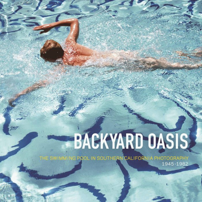Cover for Backyard Oasis: The Swimming Pool in Southern California Photography, 1945-1982